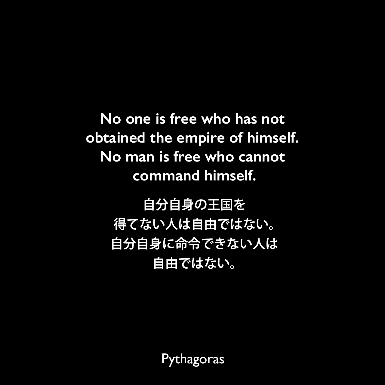 No one is free who has not obtained the empire of himself. No man is free who cannot command himself.自分自身の王国を得てない人は自由ではない。自分自身に命令できない人は自由ではない。- Charles Varleの本「Moral Encyclopaedia」よりPythagoras