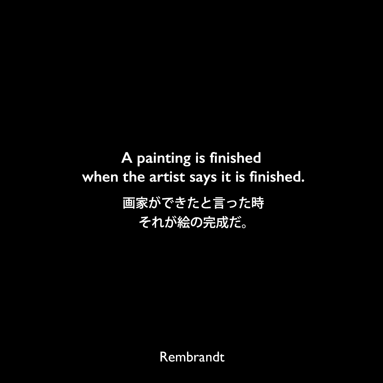 A painting is finished when the artist says it is finished.画家ができたと言った時、それが絵の完成だ。Rembrandt