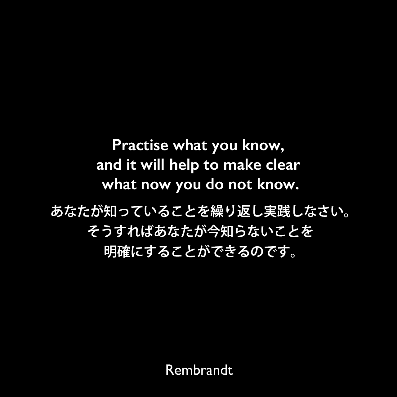 Practise what you know, and it will help to make clear what now you do not know.あなたが知っていることを繰り返し実践しなさい。そうすればあなたが今知らないことを明確にすることができるのです。Rembrandt