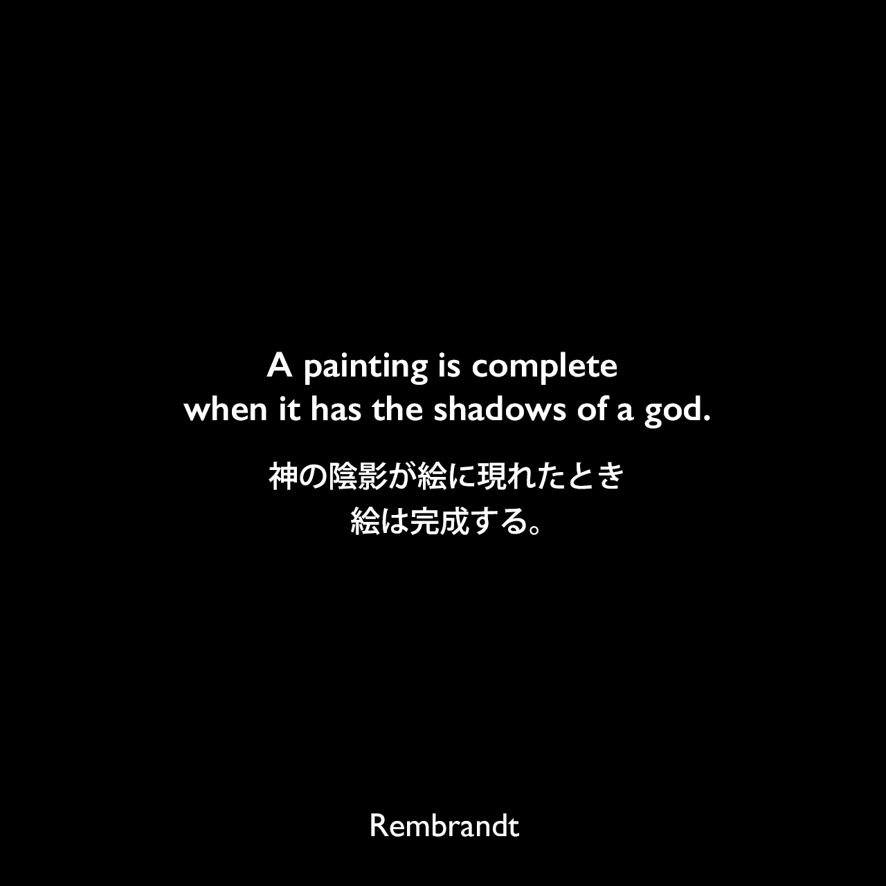 A painting is complete when it has the shadows of a god.神の陰影が絵に現れたとき、絵は完成する。Rembrandt
