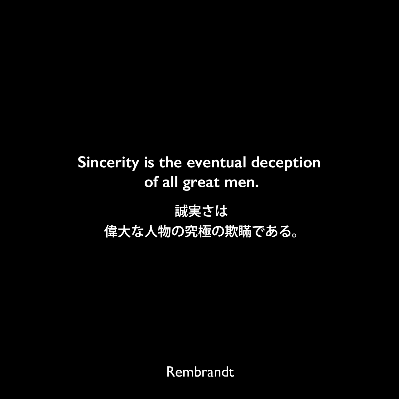 Sincerity is the eventual deception of all great men.誠実さは、偉大な人物の究極の欺瞞である。Rembrandt