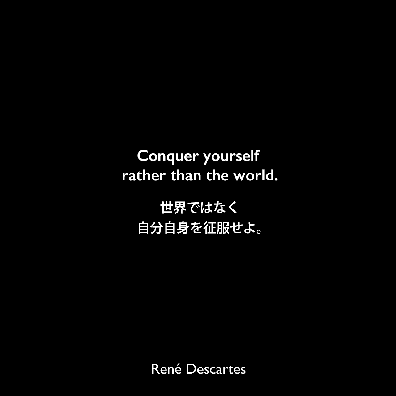 Conquer yourself rather than the world.世界ではなく、自分自身を征服せよ。René Descartes