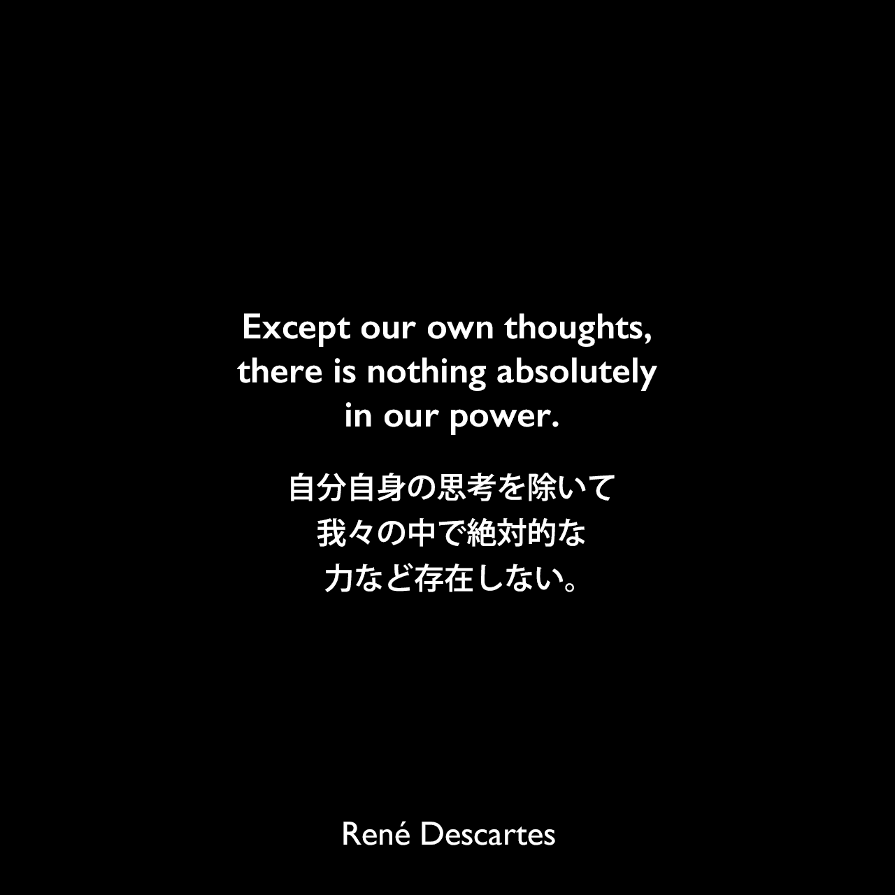 Except our own thoughts, there is nothing absolutely in our power.自分自身の思考を除いて、我々の中で絶対的な力など存在しない。René Descartes