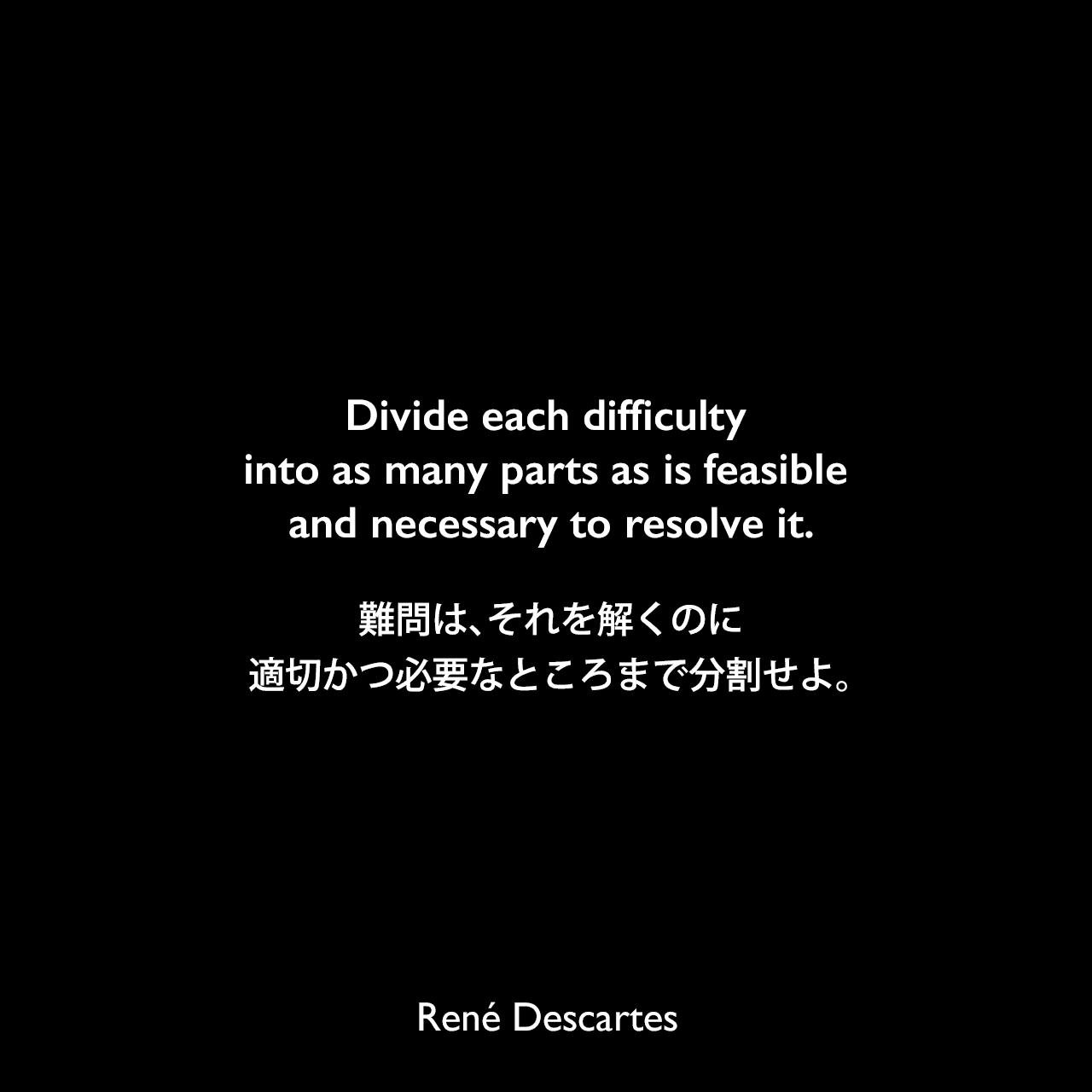 Divide each difficulty into as many parts as is feasible and necessary to resolve it.難問は、それを解くのに適切かつ必要なところまで分割せよ。René Descartes
