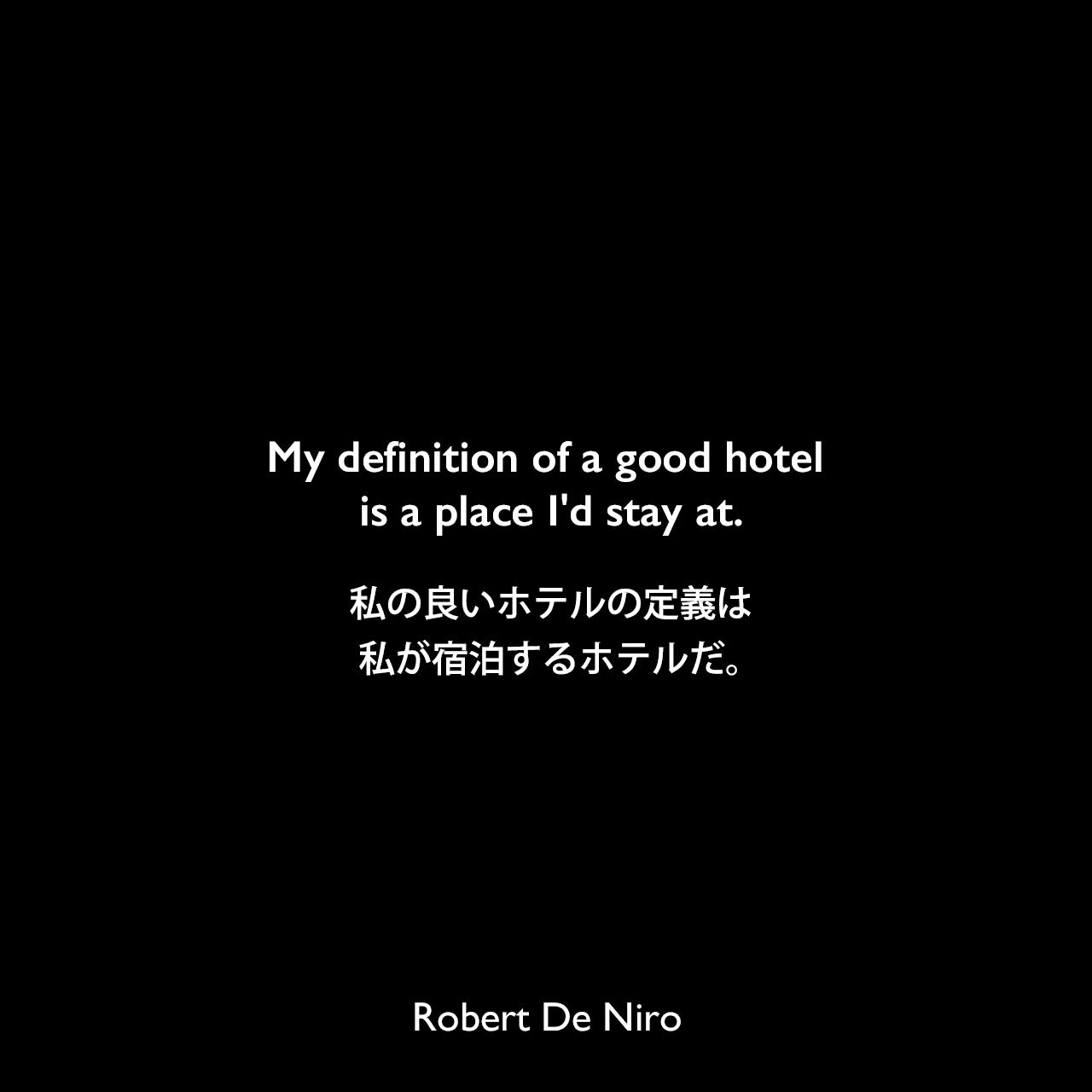 My definition of a good hotel is a place I'd stay at.私の良いホテルの定義は、私が宿泊するホテルだ。Robert De Niro