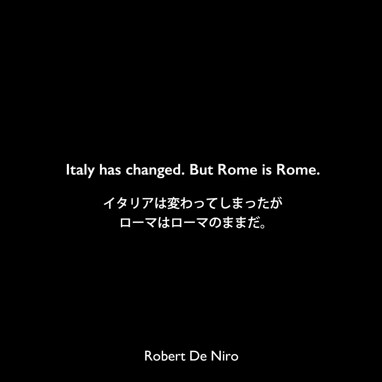 Italy has changed. But Rome is Rome.イタリアは変わってしまったが、ローマはローマのままだ。Robert De Niro