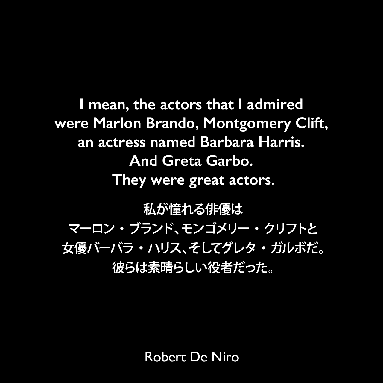 I mean, the actors that I admired were Marlon Brando, Montgomery Clift, an actress named Barbara Harris. And Greta Garbo. They were great actors.私が憧れる俳優は、マーロン・ブランド、モンゴメリー・クリフトと女優バーバラ・ハリス、そしてグレタ・ガルボだ。彼らは素晴らしい役者だった。Robert De Niro