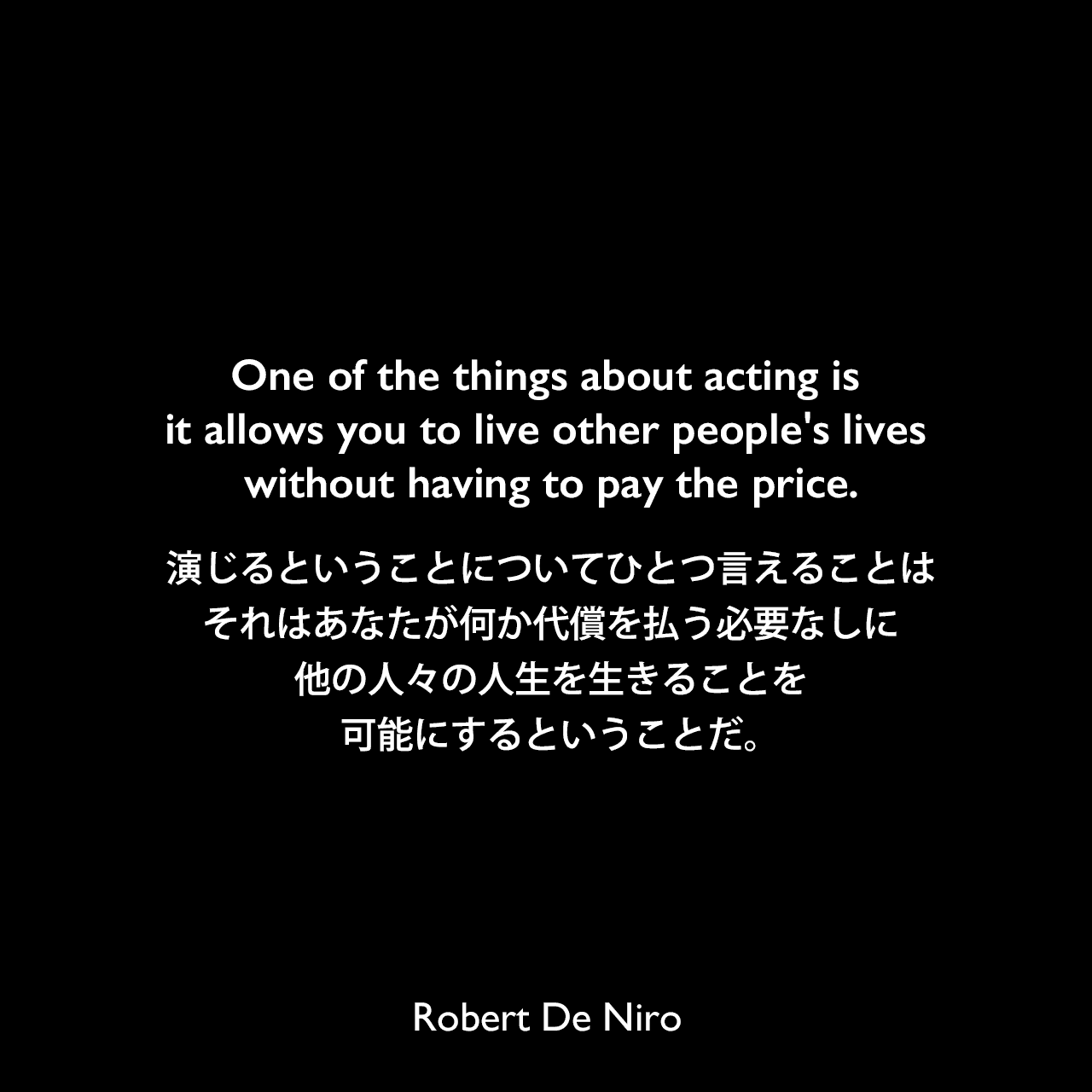 One of the things about acting is it allows you to live other people's lives without having to pay the price.演じるということについてひとつ言えることは、それはあなたが何か代償を払う必要なしに他の人々の人生を生きることを可能にするということだ。Robert De Niro