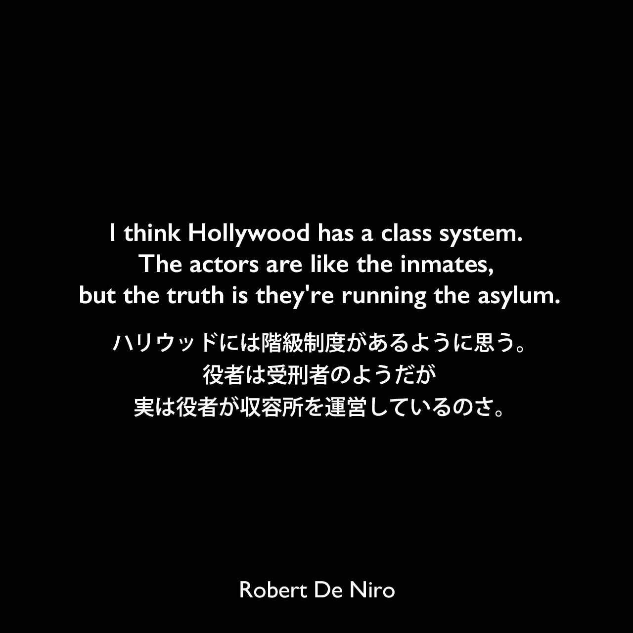 I think Hollywood has a class system. The actors are like the inmates, but the truth is they're running the asylum.ハリウッドには階級制度があるように思う。役者は受刑者のようだが、実は役者が収容所を運営しているのさ。Robert De Niro