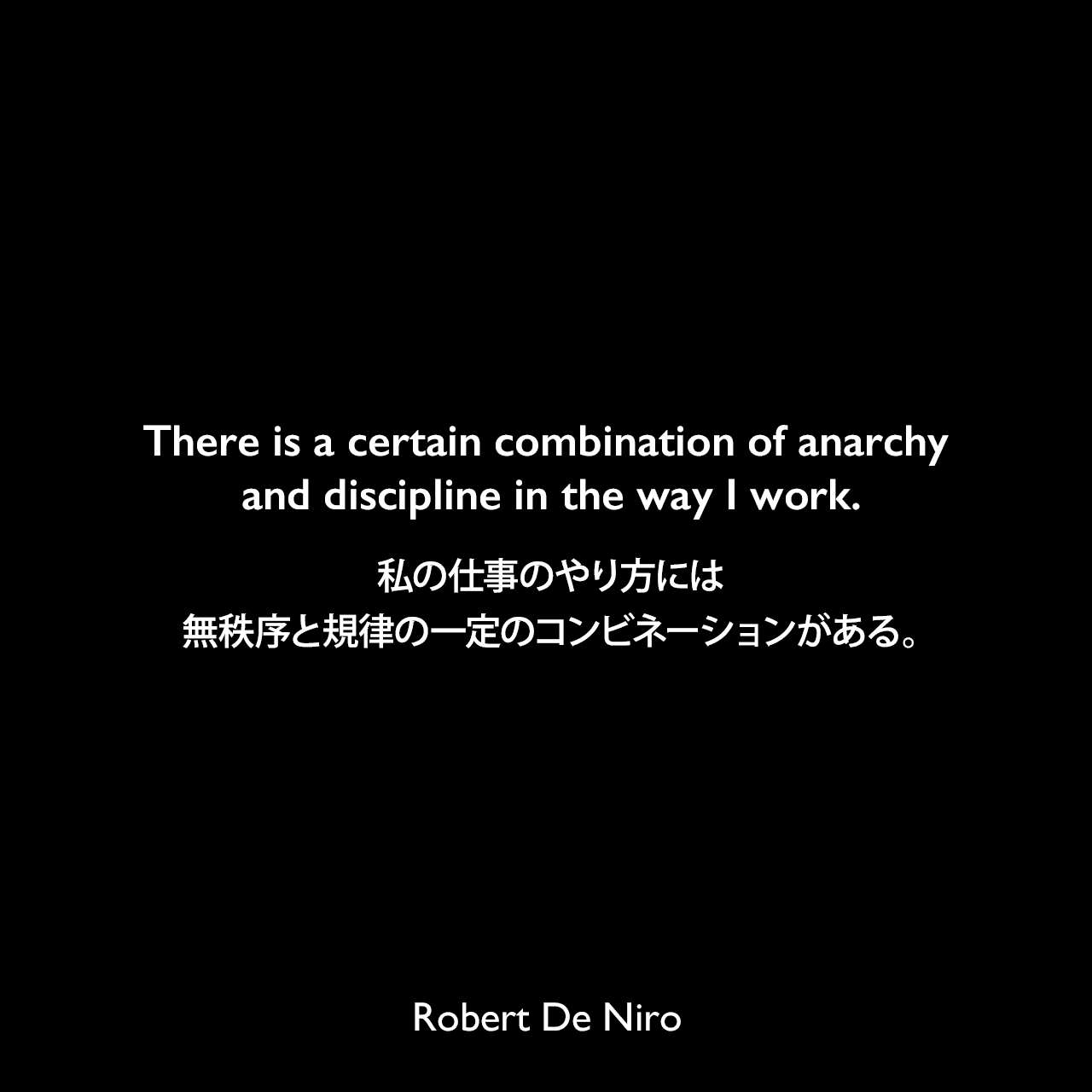 There is a certain combination of anarchy and discipline in the way I work.私の仕事のやり方には、無秩序と規律の一定のコンビネーションがある。Robert De Niro
