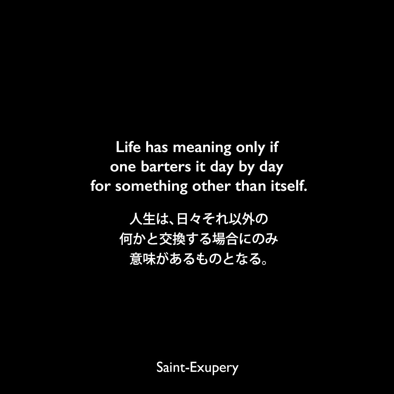 Life has meaning only if one barters it day by day for something other than itself.人生は、日々それ以外の何かと交換する場合にのみ意味があるものとなる。Saint-Exupery