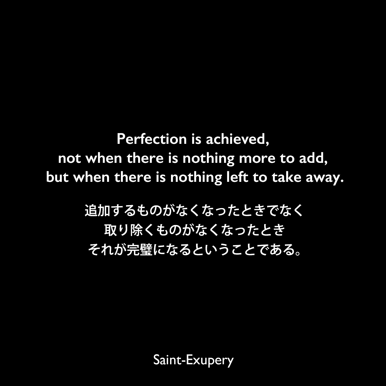 Perfection is achieved, not when there is nothing more to add, but when there is nothing left to take away.追加するものがなくなったときでなく、取り除くものがなくなったとき、それが完璧になるということである。Saint-Exupery
