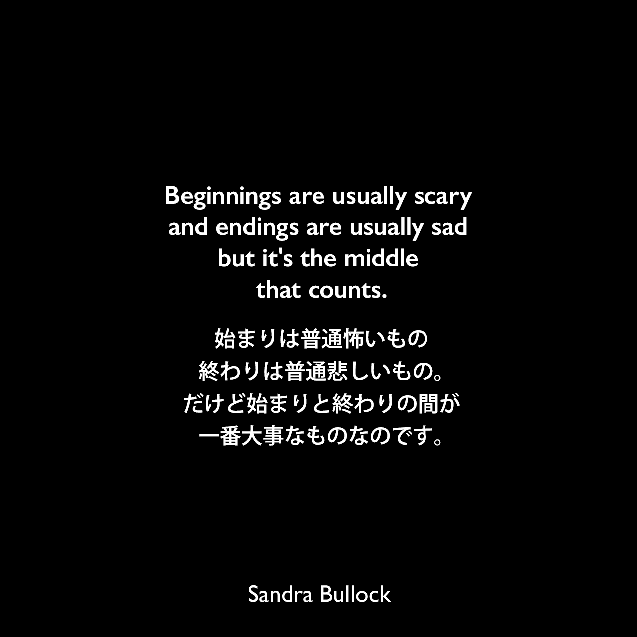 Beginnings are usually scary and endings are usually sad but it's the middle that counts.始まりは普通怖いもの、終わりは普通悲しいもの。だけど始まりと終わりの間が一番大事なものなのです。- 2009年のWinnipeg Uptown MagazineよりSandra Bullock