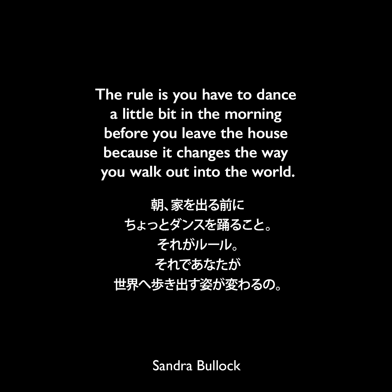 The rule is you have to dance a little bit in the morning before you leave the house because it changes the way you walk out into the world.朝、家を出る前にちょっとダンスを踊ること。それがルール。それであなたが世界へ歩き出す姿が変わるの。Sandra Bullock