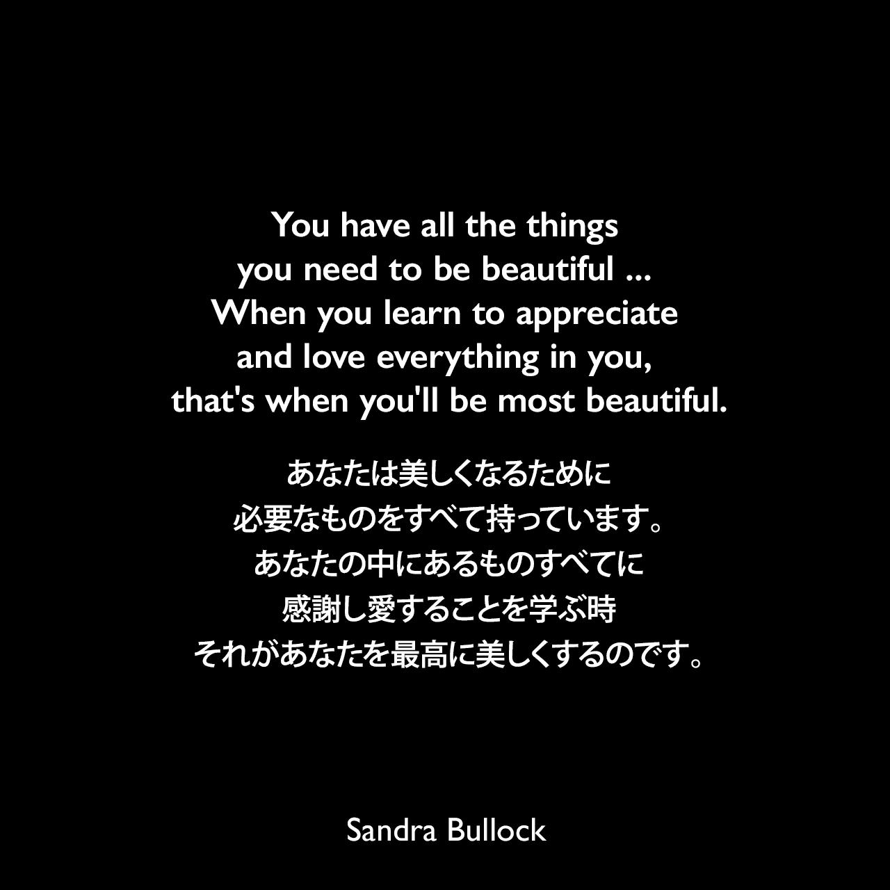You have all the things you need to be beautiful ... When you learn to appreciate and love everything in you, that's when you'll be most beautiful.あなたは美しくなるために必要なものをすべて持っています。あなたの中にあるものすべてに感謝し愛することを学ぶ時、それがあなたを最高に美しくするのです。Sandra Bullock