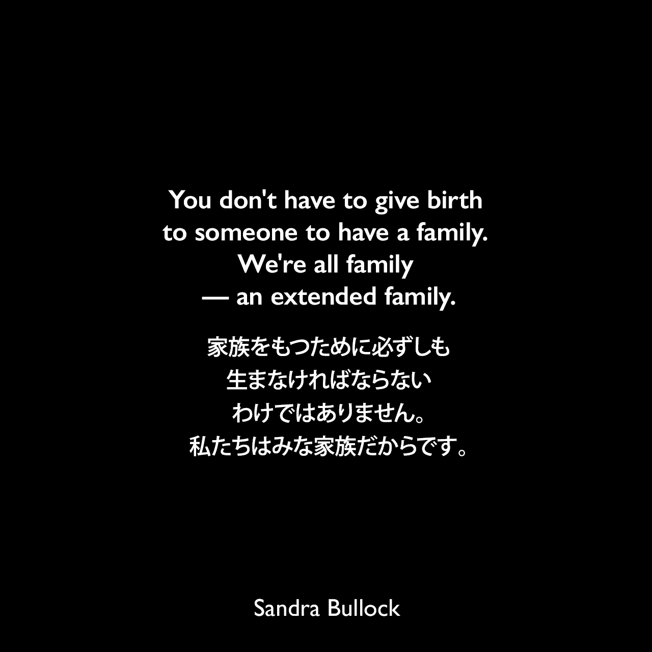 You don't have to give birth to someone to have a family. We're all family — an extended family.家族をもつために必ずしも生まなければならないわけではありません。私たちはみな家族だからです。Sandra Bullock