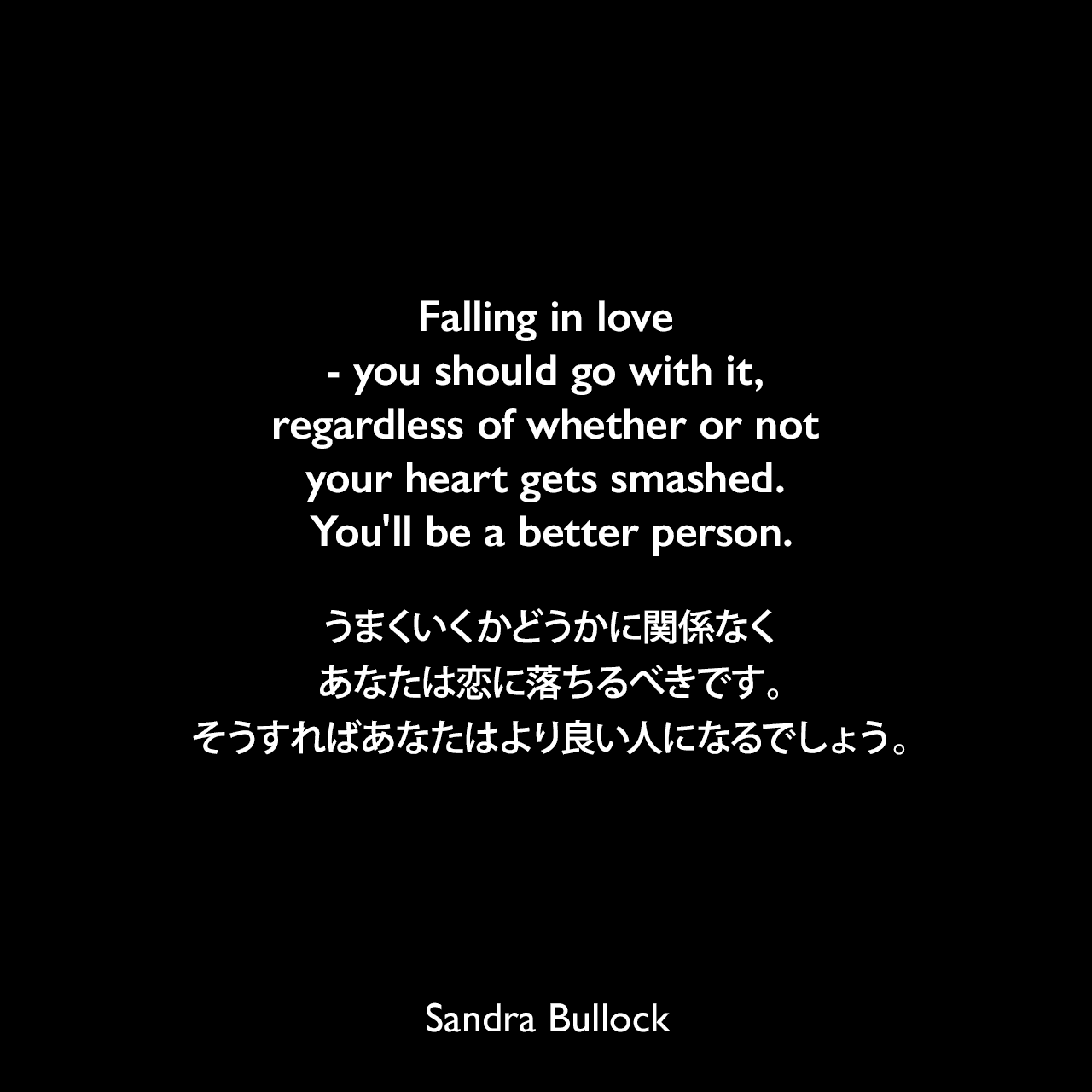 Falling in love - you should go with it, regardless of whether or not your heart gets smashed. You'll be a better person.うまくいくかどうかに関係なくあなたは恋に落ちるべきです。そうすればあなたはより良い人になるでしょう。