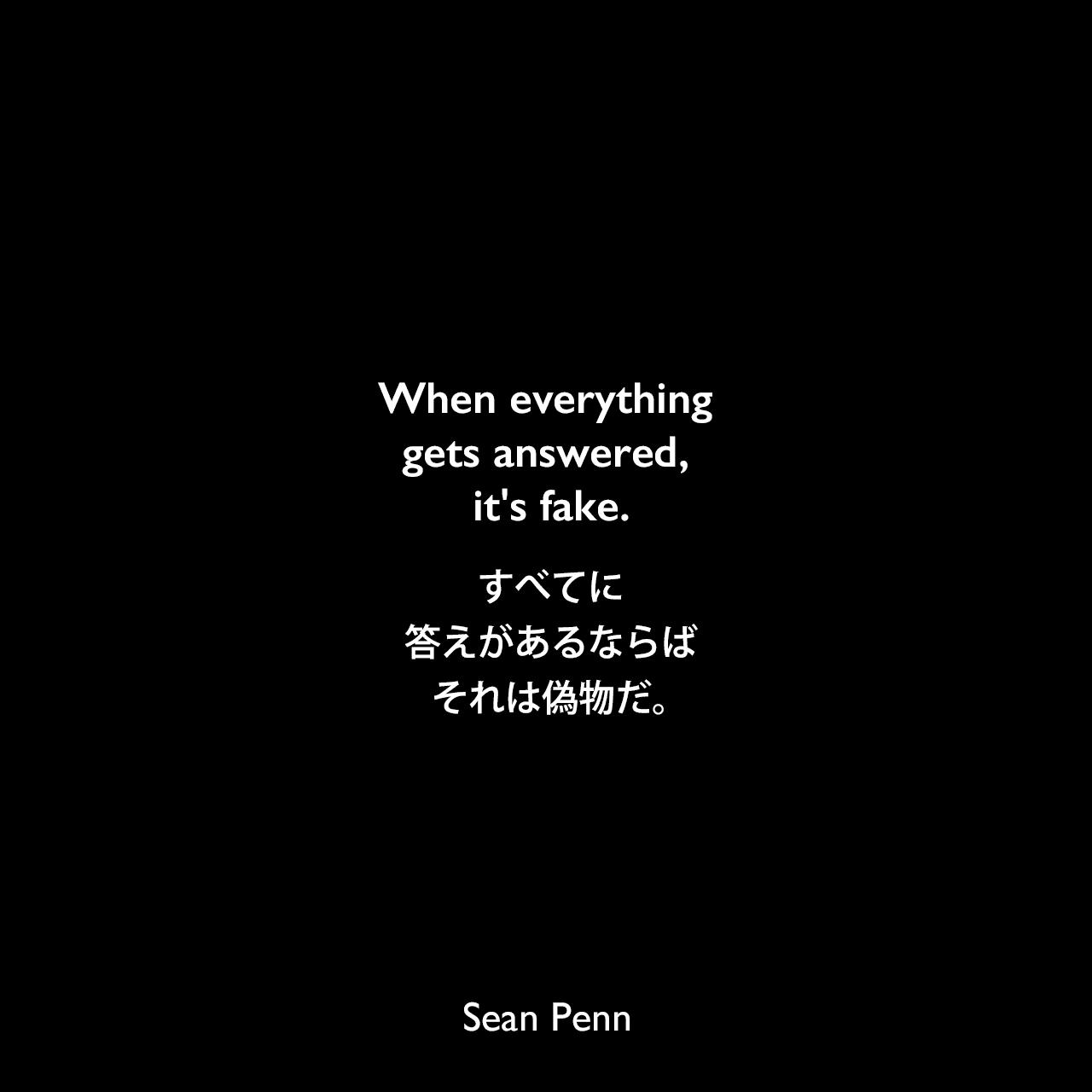 When everything gets answered, it's fake.すべてに答えがあるならば、それは偽物だ。Sean Penn