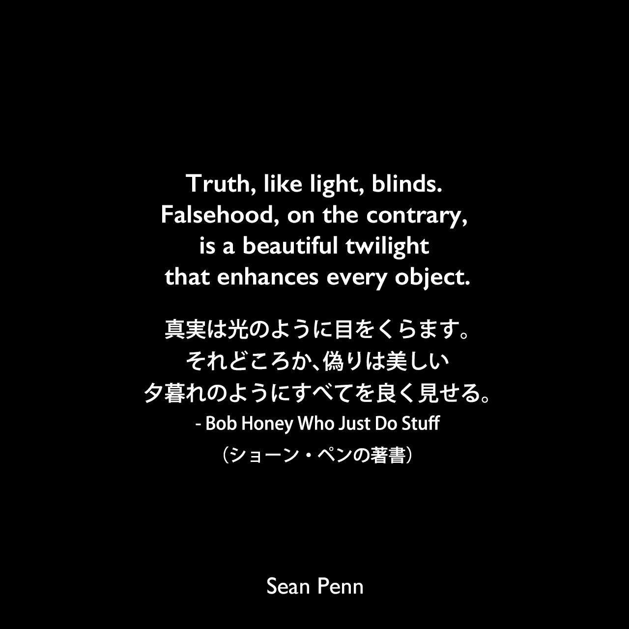 Truth, like light, blinds. Falsehood, on the contrary, is a beautiful twilight that enhances every object.真実は光のように目をくらます。それどころか、偽りは美しい夕暮れのようにすべてを良く見せる。 - Bob Honey Who Just Do Stuff(ショーン・ペンの著書)Sean Penn