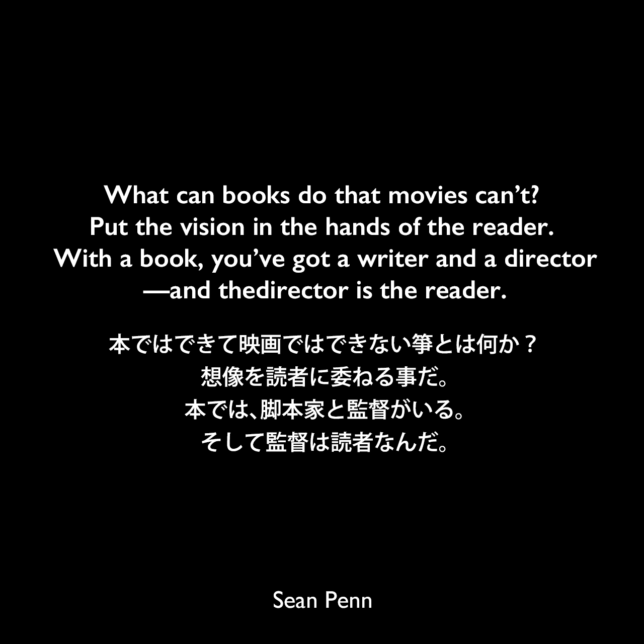 What can books do that movies can't? Put the vision in the hands of the reader. With a book, you've got a writer and a director—and thedirector is the reader.本ではできて映画ではできない箏とは何か?想像を読者に委ねる事だ。本では、脚本家と監督がいる。そして監督は読者なんだ。Sean Penn