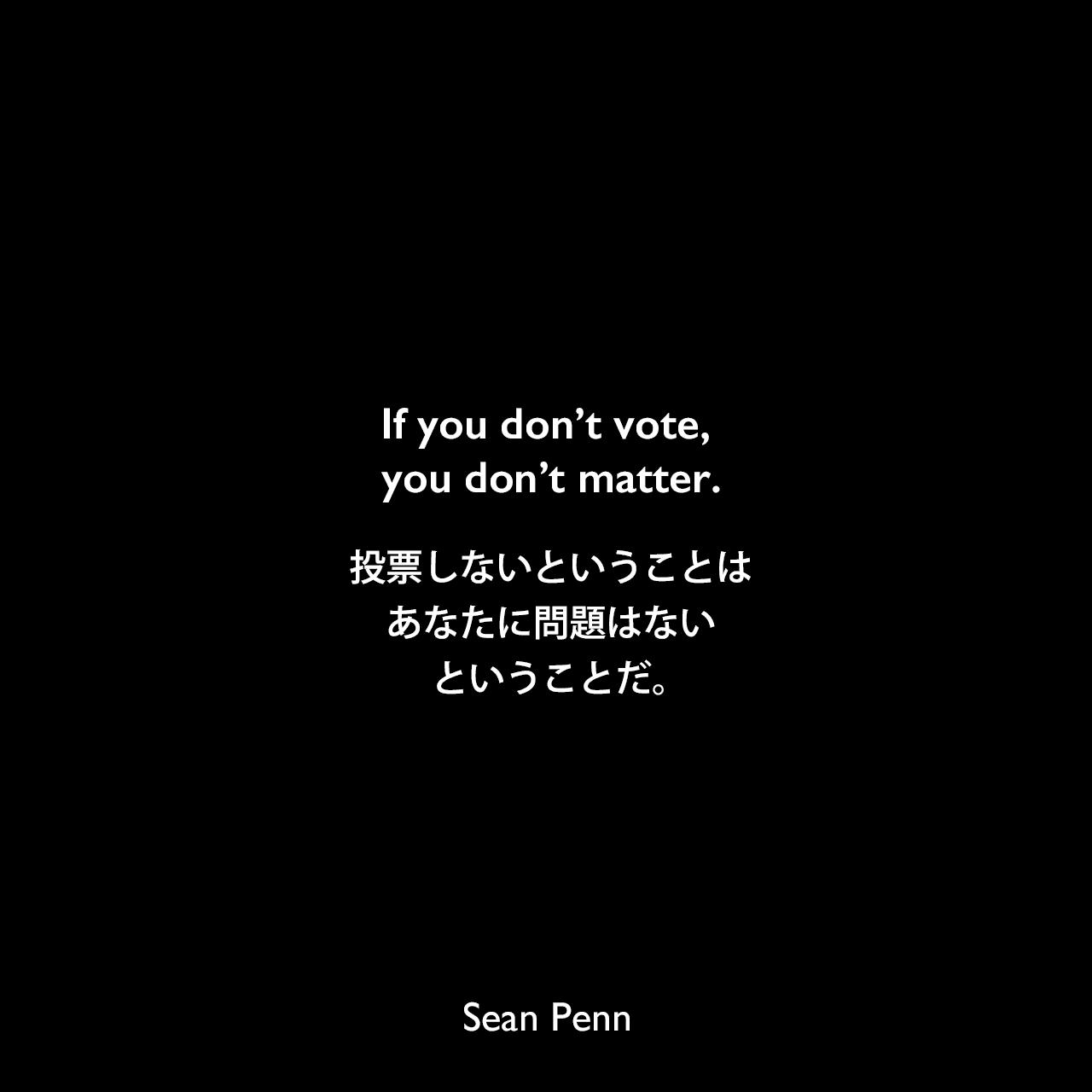 If you don't vote, you don't matter.投票しないということは、あなたに問題はないということだ。Sean Penn