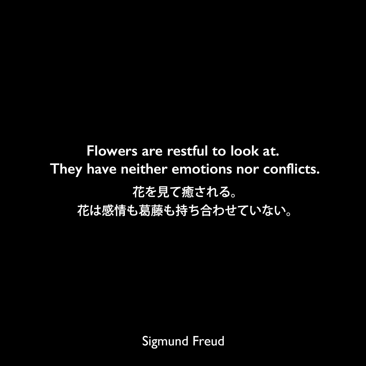 Flowers are restful to look at. They have neither emotions nor conflicts.花を見て癒される。花は感情も葛藤も持ち合わせていない。Sigmund Freud