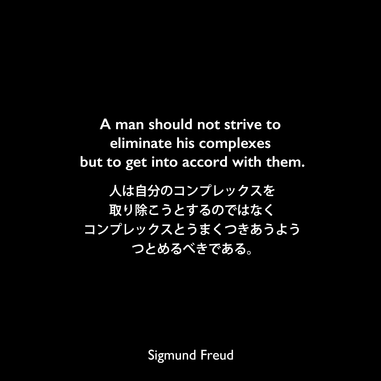 A man should not strive to eliminate his complexes but to get into accord with them.人は自分のコンプレックスを取り除こうとするのではなく、コンプレックスとうまくつきあうようつとめるべきである。Sigmund Freud