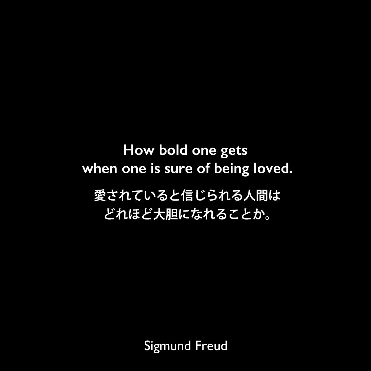 How bold one gets when one is sure of being loved.愛されていると信じられる人間はどれほど大胆になれることか。- フロイトの妻マルタ・ベルナイスへ宛てた手紙よりSigmund Freud