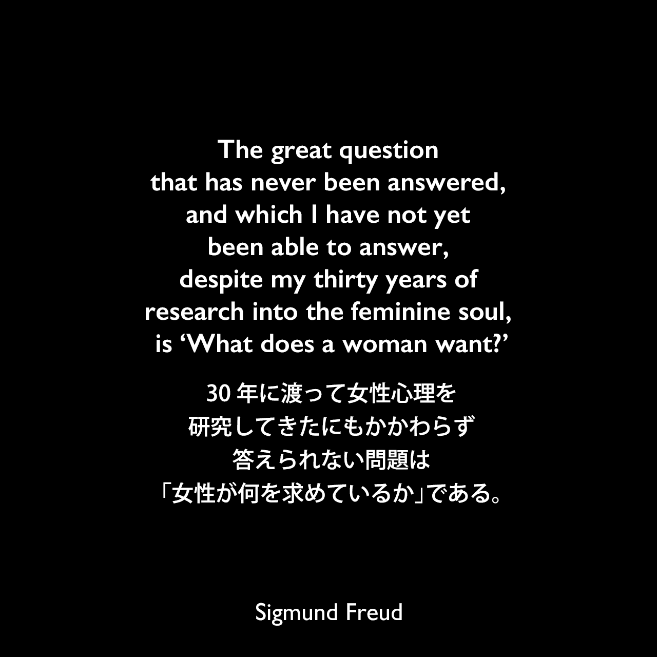 The great question that has never been answered, and which I have not yet been able to answer, despite my thirty years of research into the feminine soul, is 'What does a woman want?'30年に渡って女性心理を研究してきたにもかかわらず答えられない問題は「女性が何を求めているか」である。Sigmund Freud