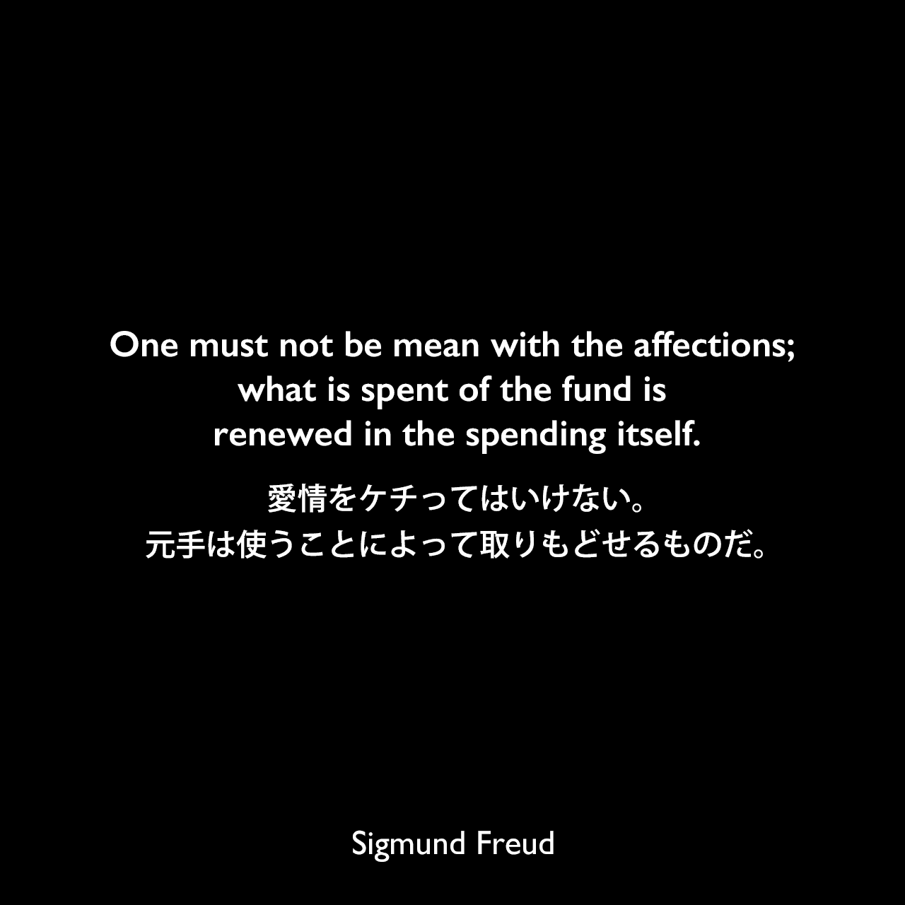 One must not be mean with the affections; what is spent of the fund is renewed in the spending itself.愛情をケチってはいけない。元手は使うことによって取りもどせるものだ。Sigmund Freud