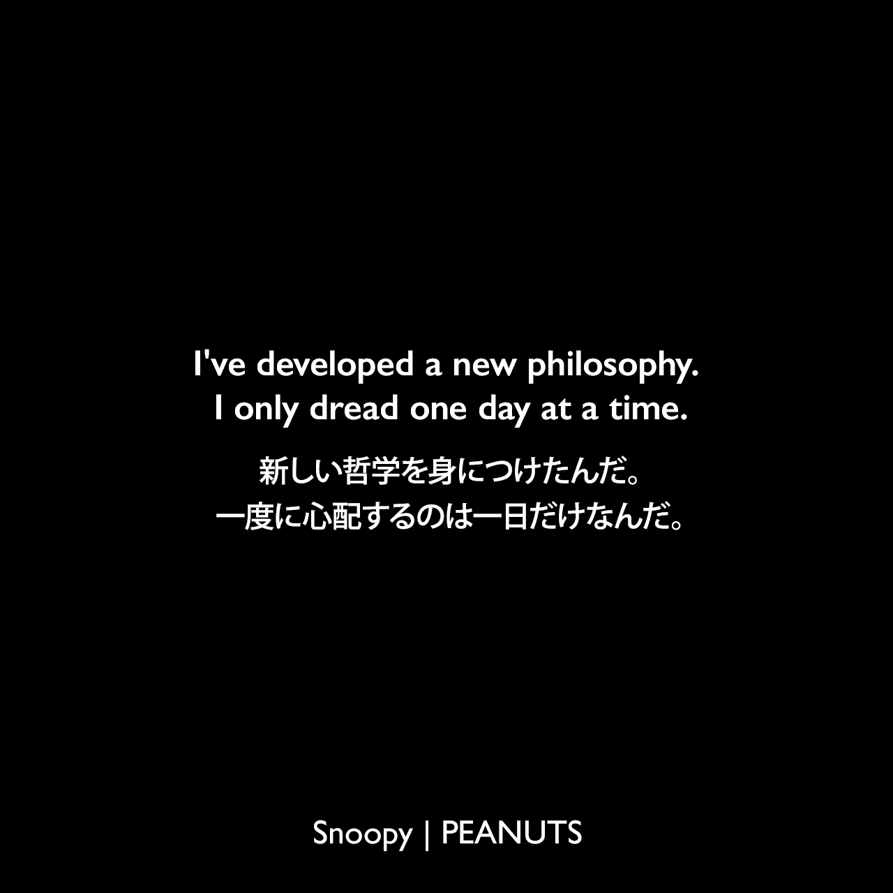 I've developed a new philosophy. I only dread one day at a time.新しい哲学を身につけたんだ。一度に心配するのは一日だけなんだ。- チャーリー・ブラウン (1966年8月8日のコミック)Charles Monroe Schulz
