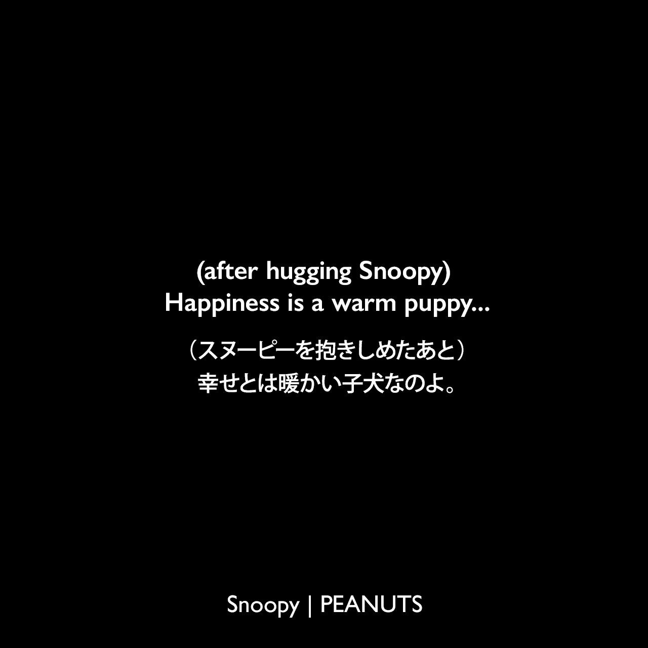 (after hugging Snoopy) Happiness is a warm puppy...(スヌーピーを抱きしめたあと)幸せとは暖かい子犬なのよ。- ルーシー (1960年4月25日のコミック)Charles Monroe Schulz