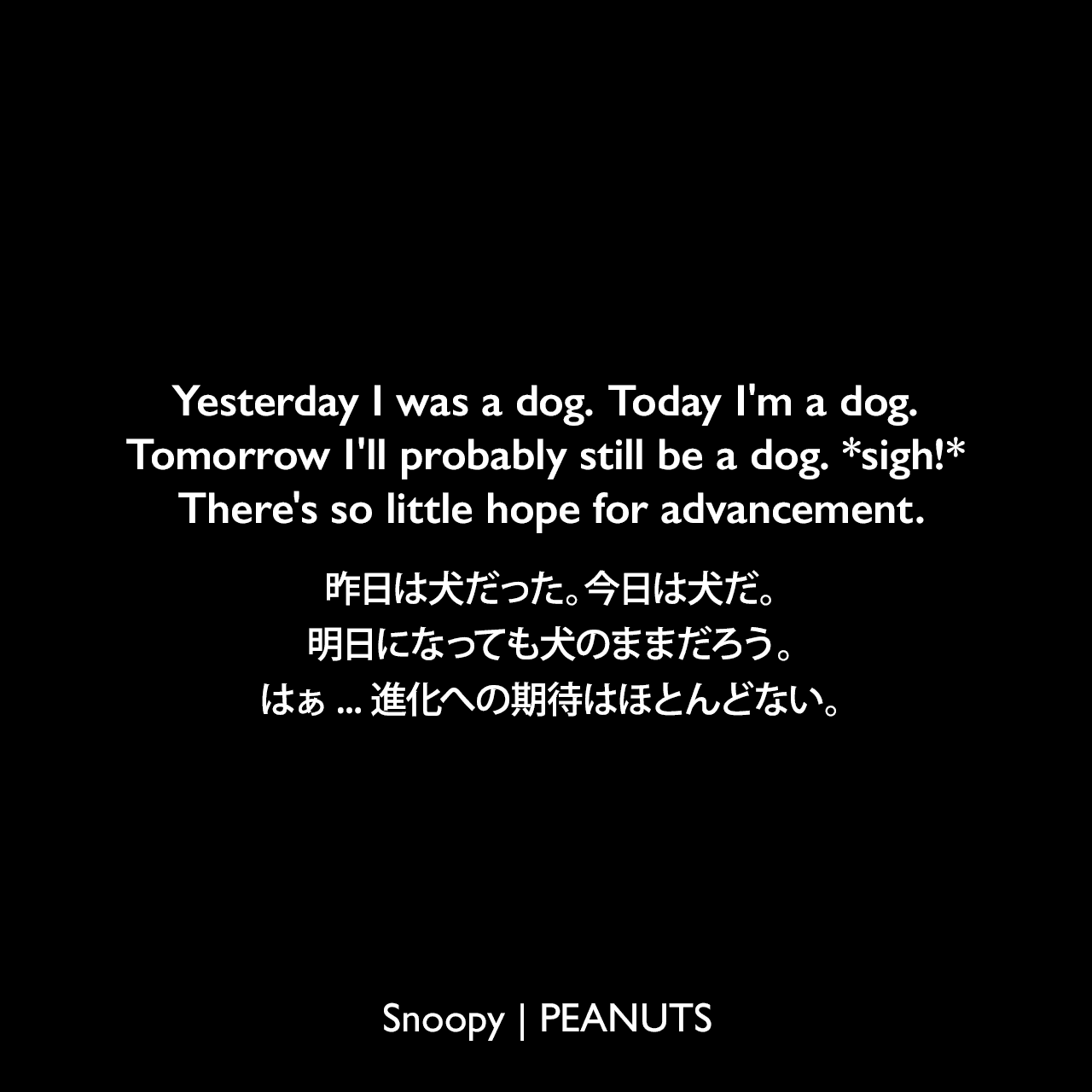 Yesterday I was a dog. Today I'm a dog. Tomorrow I'll probably still be a dog. *sigh!* There's so little hope for advancement.昨日は犬だった。今日は犬だ。明日になっても犬のままだろう。はぁ... 進化への期待はほとんどない。- スヌーピー (1958年2月15日のコミック)Charles Monroe Schulz