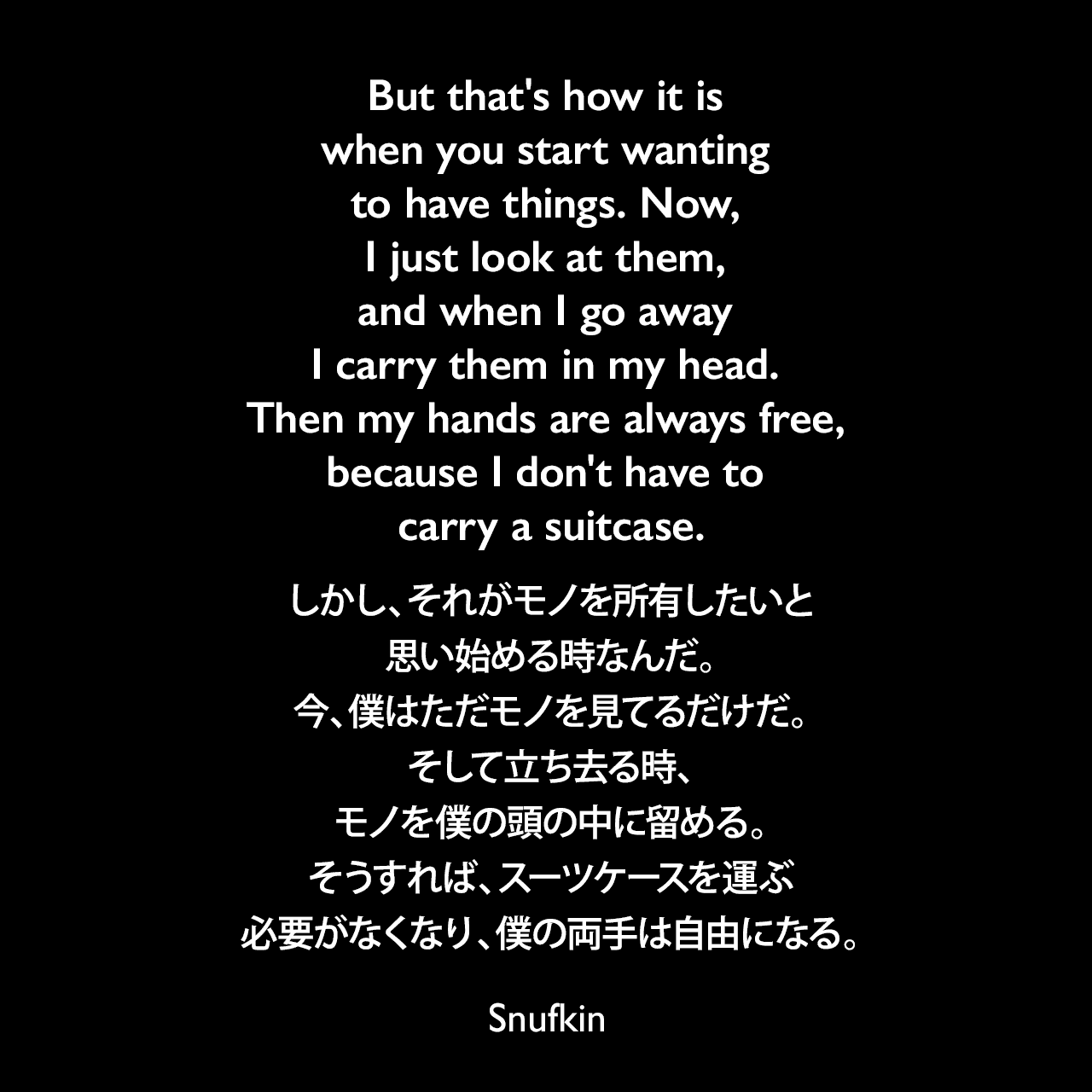 But that's how it is when you start wanting to have things. Now, I just look at them, and when I go away I carry them in my head. Then my hands are always free, because I don't have to carry a suitcase.しかし、それがモノを所有したいと思い始める時なんだ。今、僕はただモノを見てるだけだ。そして立ち去る時、モノを僕の頭の中に留める。そうすれば、スーツケースを運ぶ必要がなくなり、僕の両手は自由になる。- トーベ・ヤンソンによる本「ムーミン谷の彗星」よりSnufkin