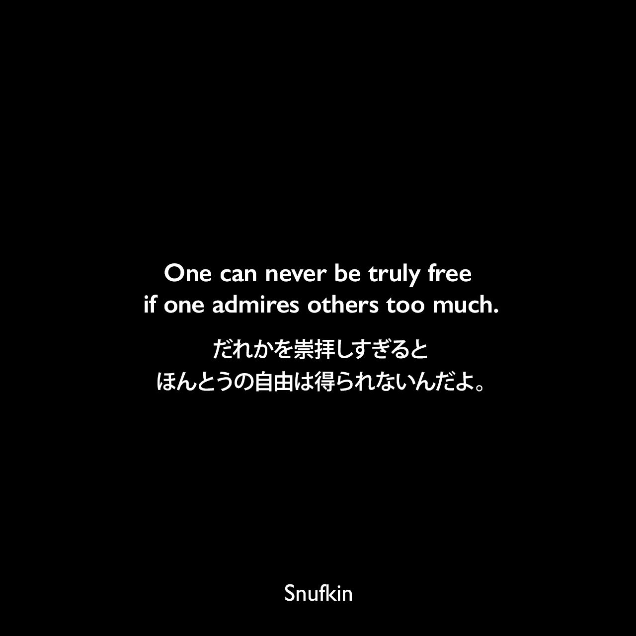 One can never be truly free if one admires others too much.だれかを崇拝しすぎると、ほんとうの自由は得られないんだよ。Snufkin