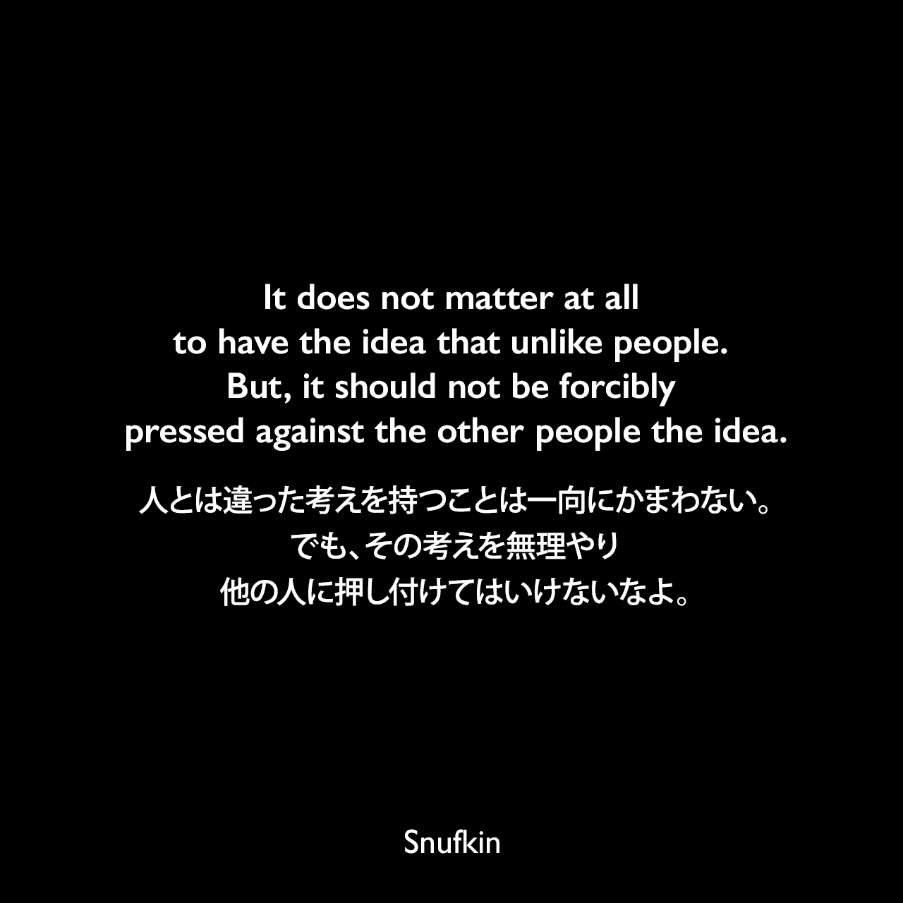It does not matter at all to have the idea that unlike people. But, it should not be forcibly pressed against the other people the idea.人とは違った考えを持つことは一向にかまわない。でも、その考えを無理やり他の人に押し付けてはいけないなよ。Snufkin