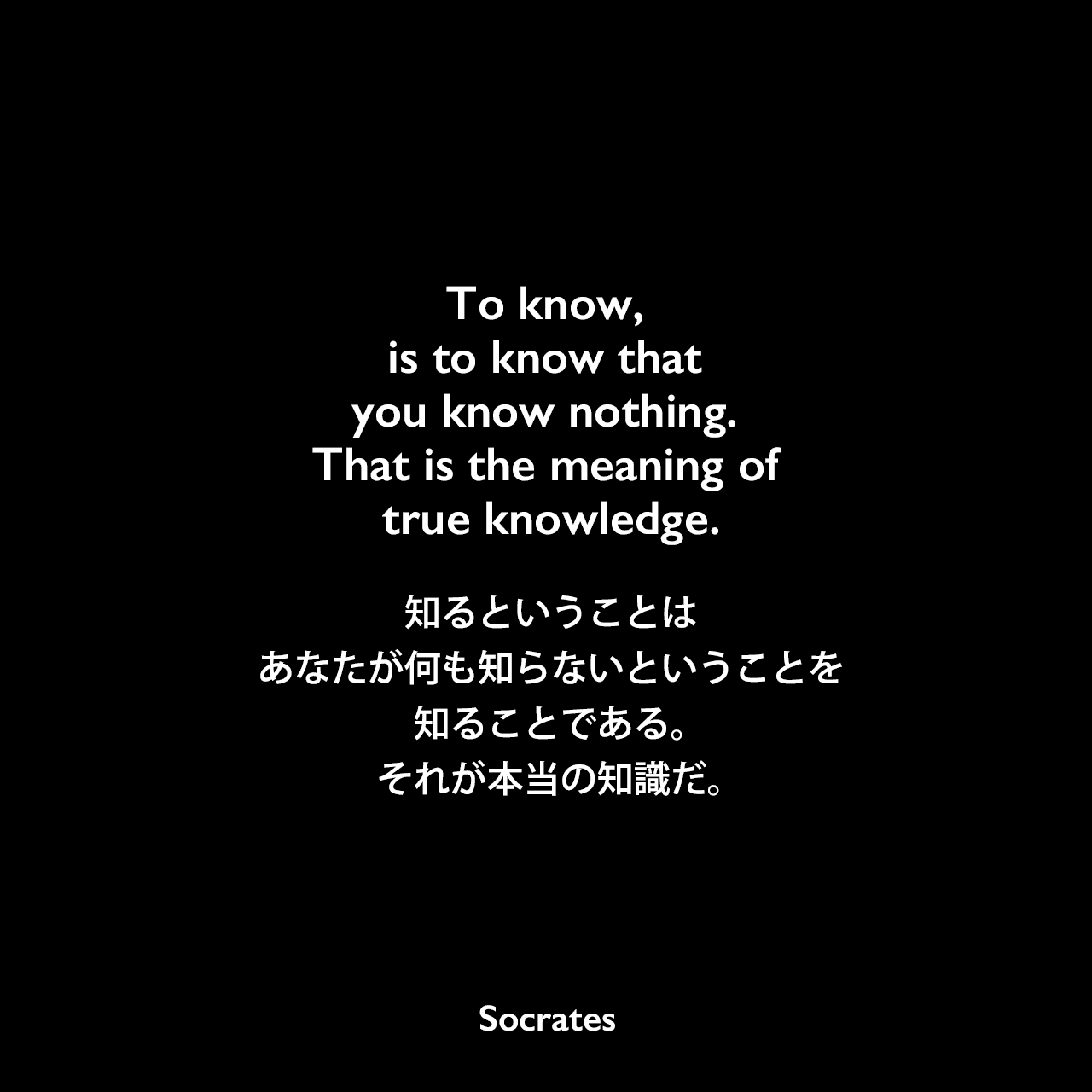 To know, is to know that you know nothing. That is the meaning of true knowledge.知るということは、あなたが何も知らないということを知ることである。それが本当の知識だ。Socrates