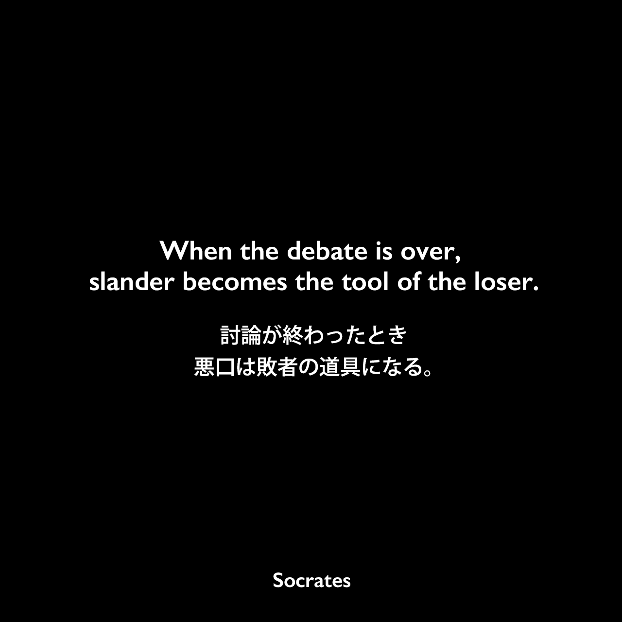 When the debate is over, slander becomes the tool of the loser.討論が終わったとき、悪口は敗者の道具になる。Socrates