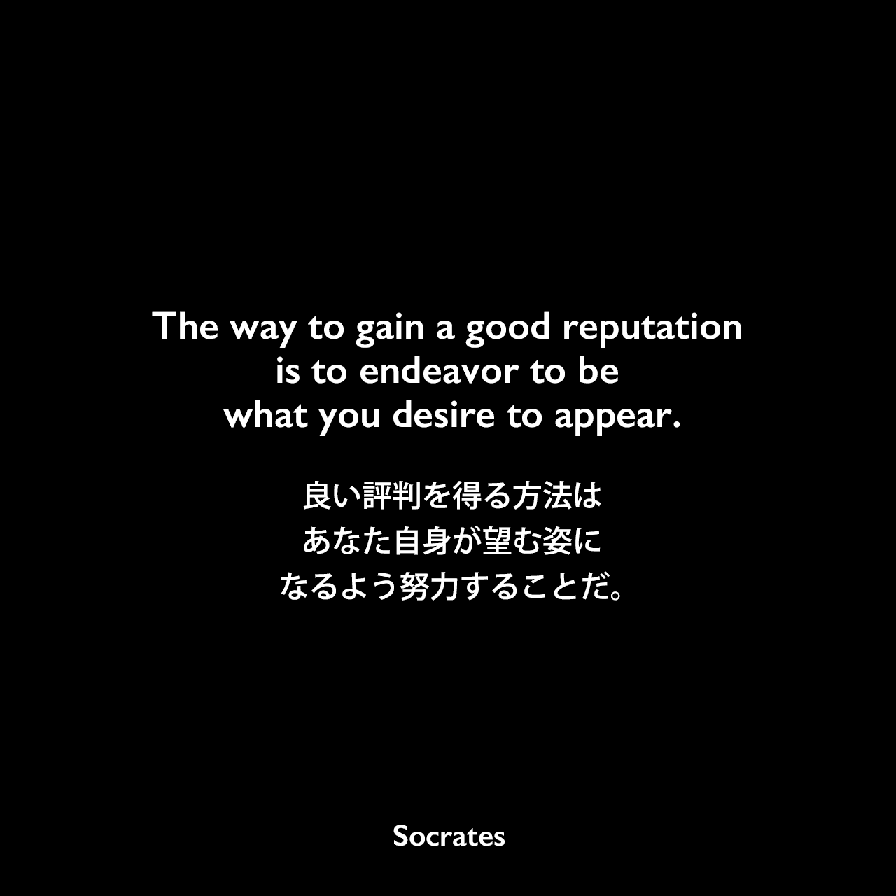 The way to gain a good reputation is to endeavor to be what you desire to appear.良い評判を得る方法は、あなた自身が望む姿になるよう努力することだ。Socrates