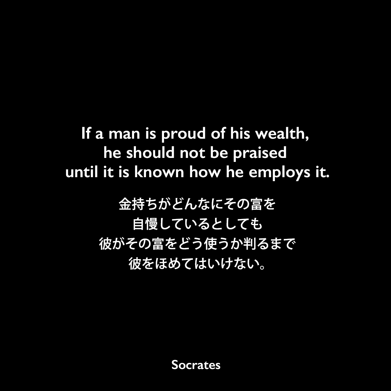 If a man is proud of his wealth, he should not be praised until it is known how he employs it.金持ちがどんなにその富を自慢しているとしても、彼がその富をどう使うか判るまで、彼をほめてはいけない。Socrates