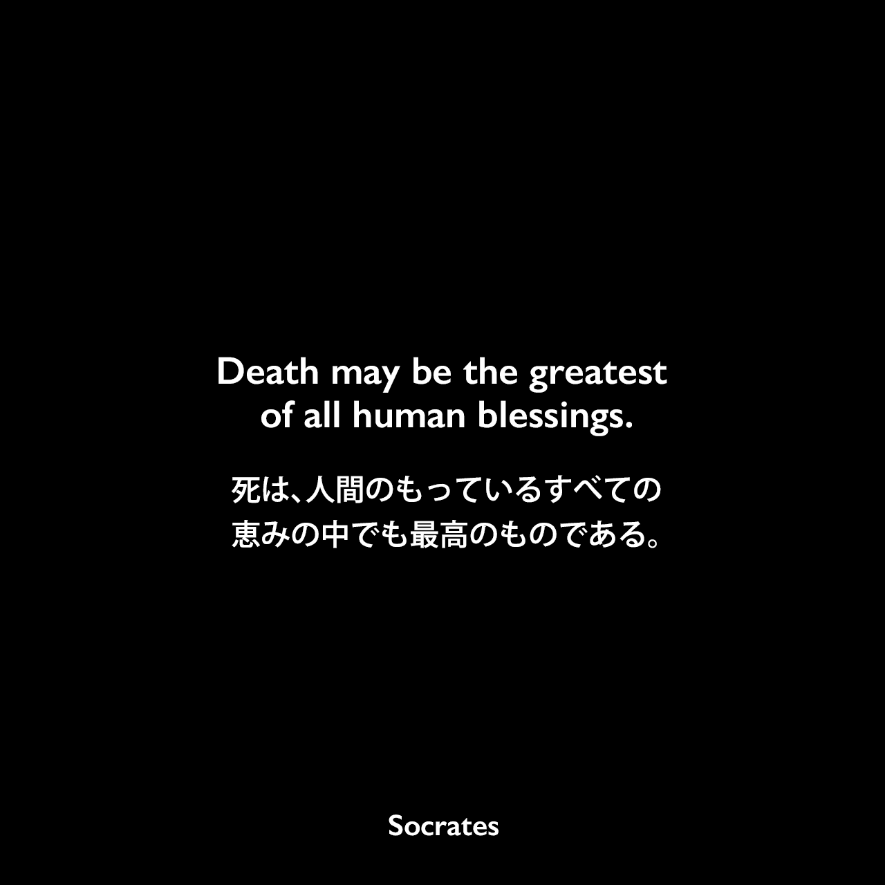 Death may be the greatest of all human blessings.死は、人間のもっているすべての恵みの中でも最高のものである。Socrates