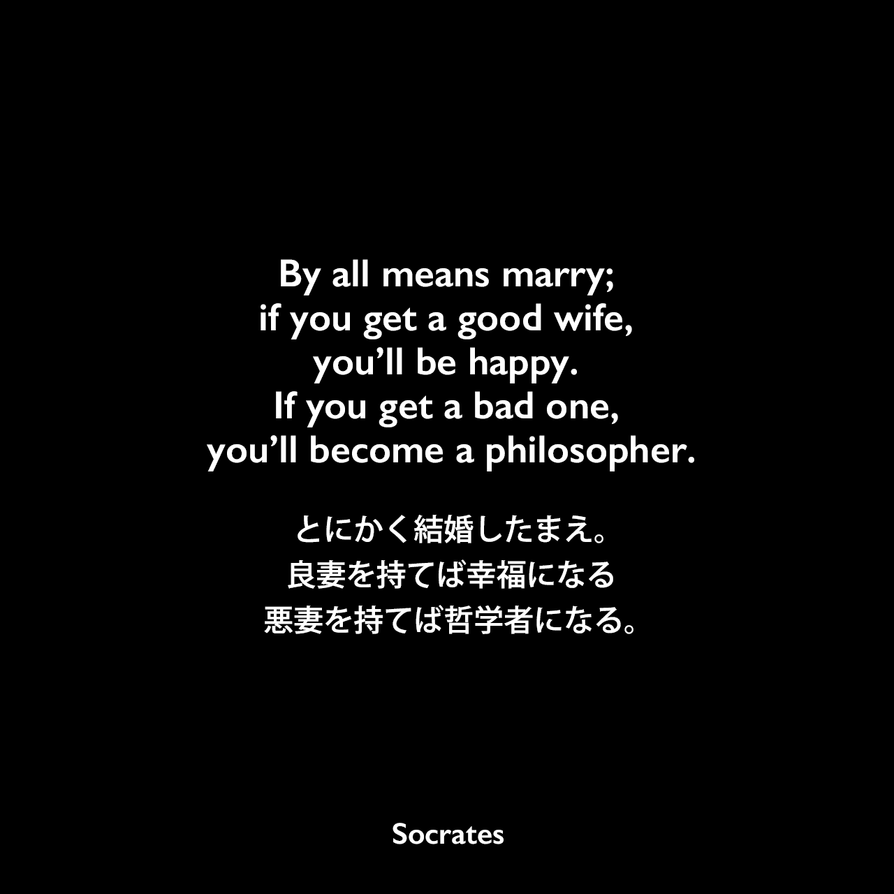 By all means marry; if you get a good wife, you'll be happy. If you get a bad one, you'll become a philosopher.とにかく結婚したまえ。良妻を持てば幸福になる、悪妻を持てば哲学者になる。Socrates