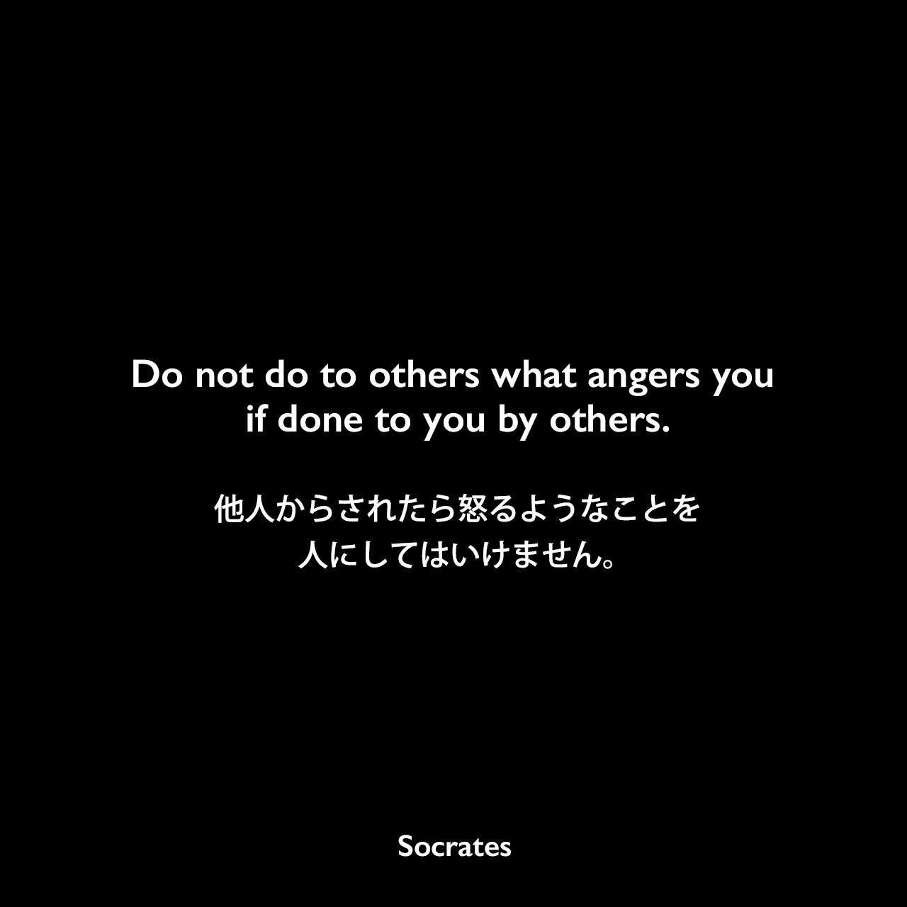 Do not do to others what angers you if done to you by others.他人からされたら怒るようなことを人にしてはいけません。Socrates