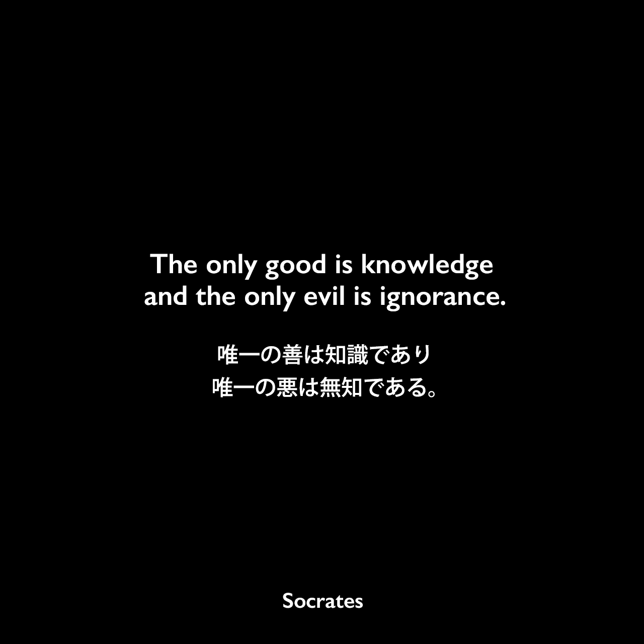 The only good is knowledge and the only evil is ignorance.唯一の善は知識であり、唯一の悪は無知である。- ディオゲネス・ラエルティオスの本「Lives of Eminent Philosophers」よりSocrates