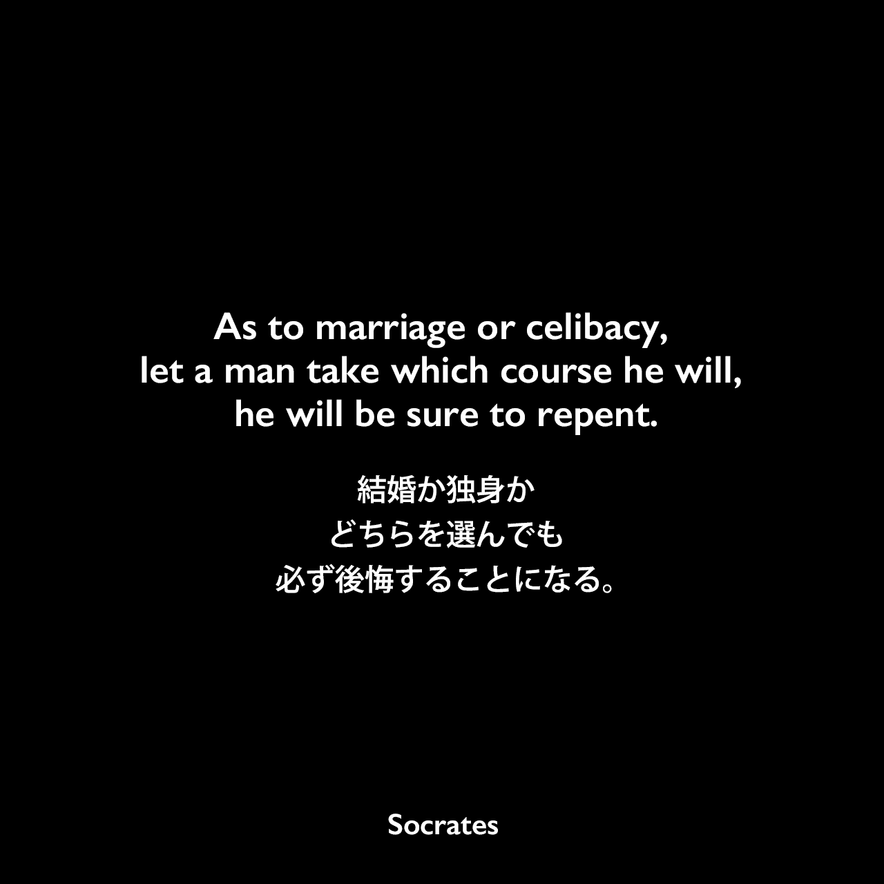 As to marriage or celibacy, let a man take which course he will, he will be sure to repent.結婚か独身か、どちらを選んでも必ず後悔することになる。