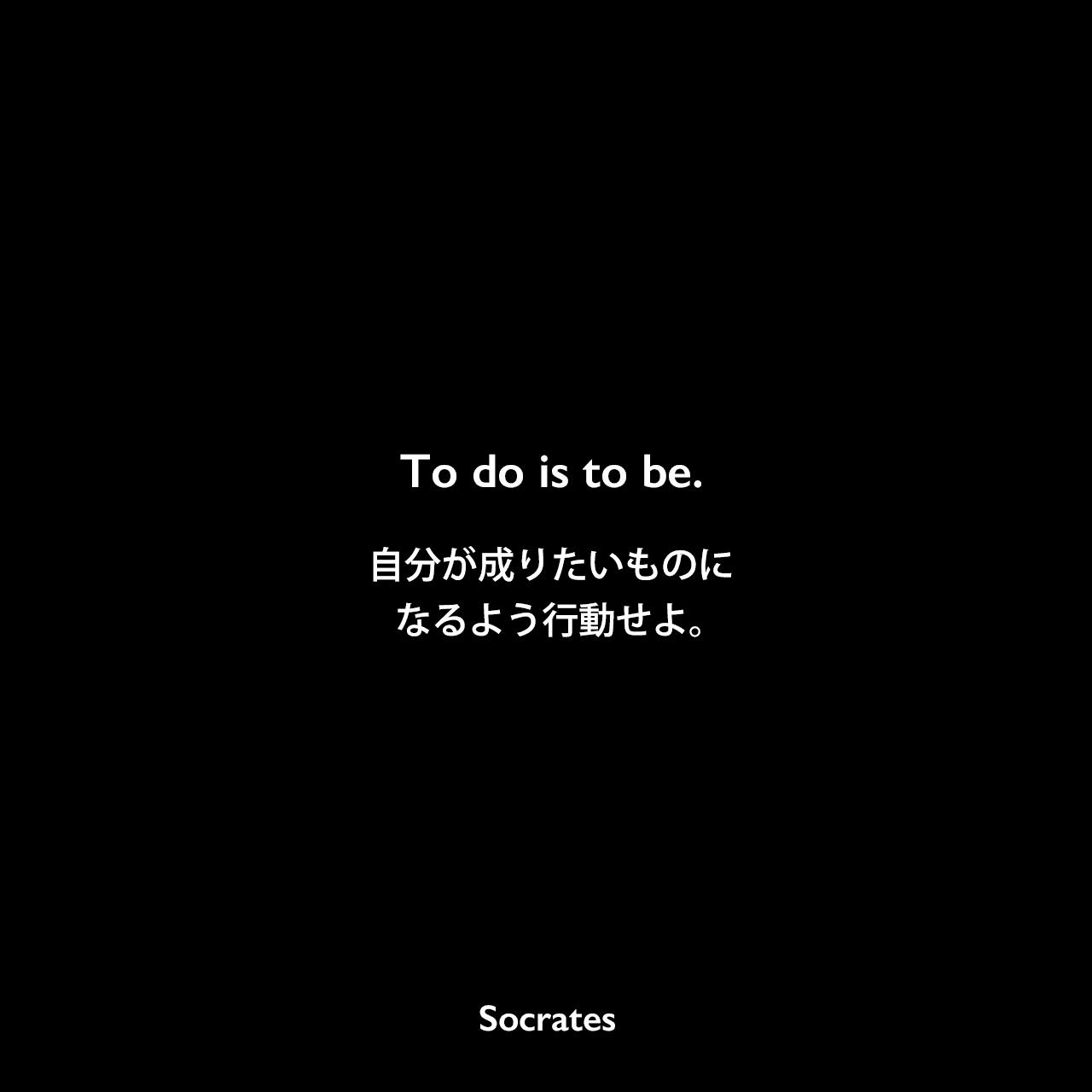 To do is to be.自分が成りたいものになるよう行動せよ。