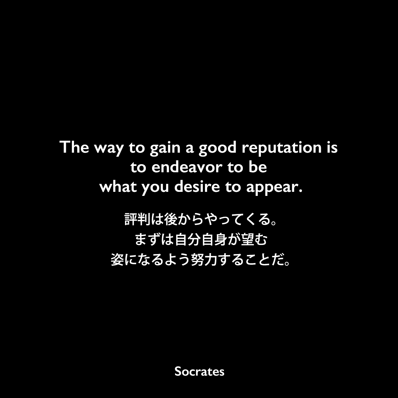 The way to gain a good reputation is to endeavor to be what you desire to appear.評判は後からやってくる。まずは自分自身が望む姿になるよう努力することだ。Socrates