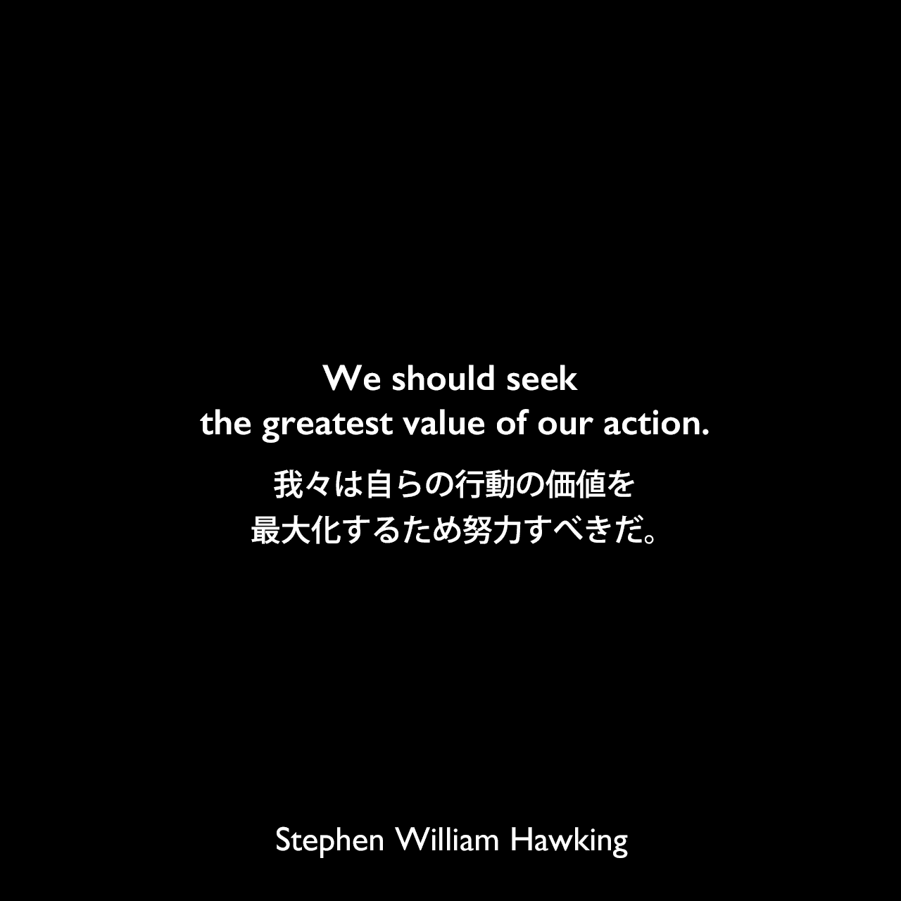 We should seek the greatest value of our action.我々は自らの行動の価値を最大化するため努力すべきだ。