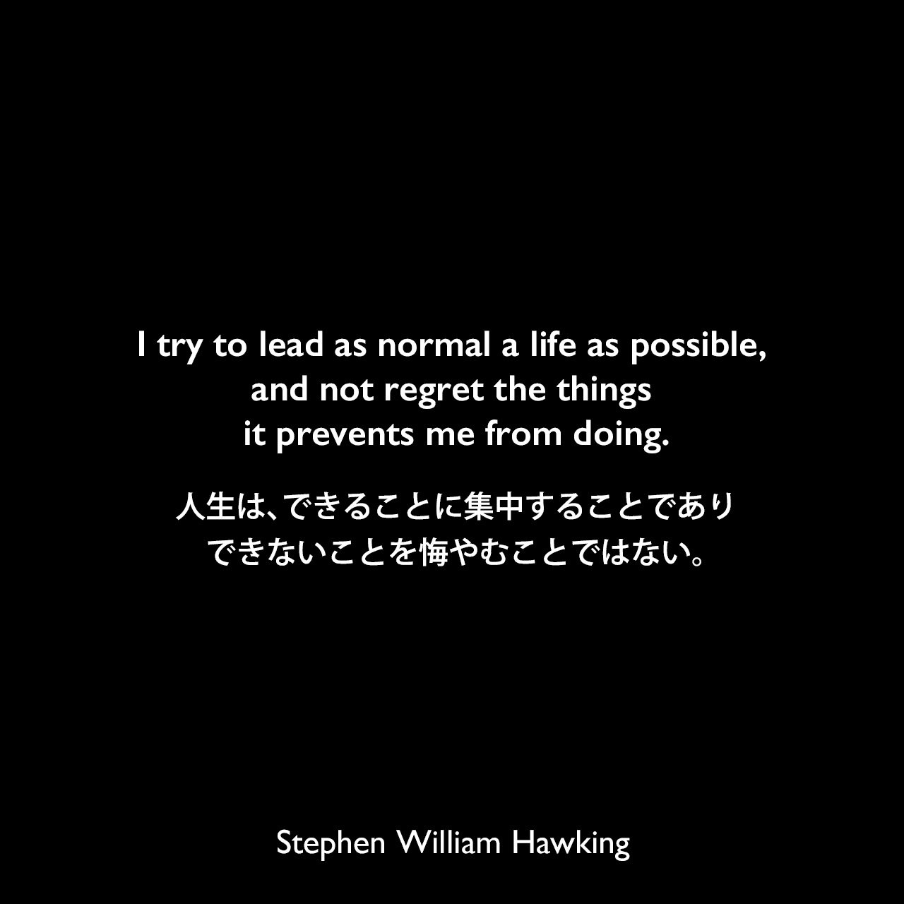 I try to lead as normal a life as possible, and not regret the things it prevents me from doing.人生は、できることに集中することであり、できないことを悔やむことではない。
