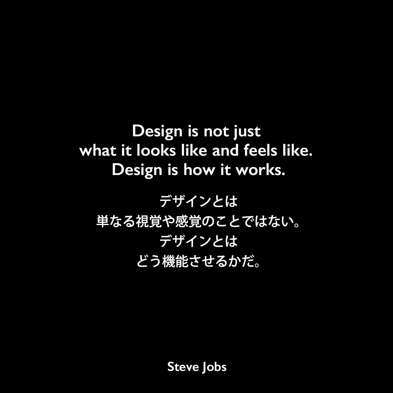 Design is not just what it looks like and feels like. Design is how it works.デザインとは、単なる視覚や感覚のことではない。デザインとは、すなわち、どうやって機能させるかだ。- 2003年11月30日 The New York Times MagazineよりSteve Jobs